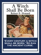 A Witch Shall Be Born: With linked Table of Contents by Robert E. Howard
