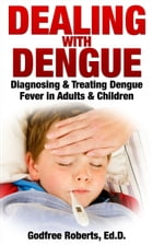 Dealing with Dengue: Diagnosing, Treating, and Recovering from Dengue Fever by Godfree Roberts Ed.D.