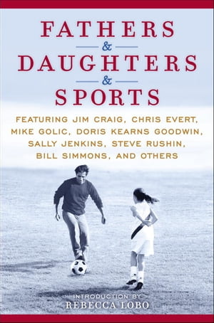 Fathers & Daughters & Sports: Featuring Jim Craig, Chris Evert, Mike Golic, Doris Kearns Goodwin, Sally Jenkins, Steve Rushin, Bill Simmons, and others by ESPN