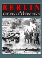 Berlin 1945: The Final Reckoning by Karl Bahm