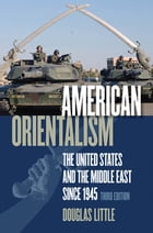 American Orientalism: The United States and the Middle East since 1945 by Douglas Little