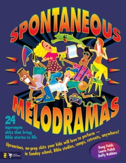 Book Spontaneous Melodramas: 24 Impromptu Skits That Bring Bible Stories to Life by Doug Fields