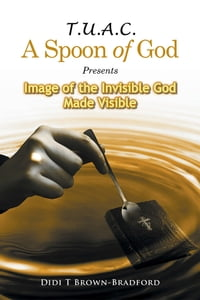 T.U.A.C. A Spoon of God Presents Image of the Invisible God Made Visible