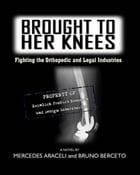 Brought To Her Knees: Fighting the Orthopedic and Legal Industries by Mercedes Araceli
