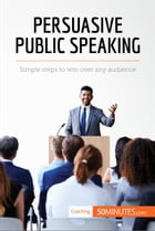 Persuasive Public Speaking: Simple steps to win over any audience by 50MINUTES.COM