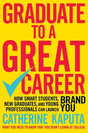 Graduate to a Great Career How Smart Students, New Graduates and Young Professionals can Launch BRAND YOU