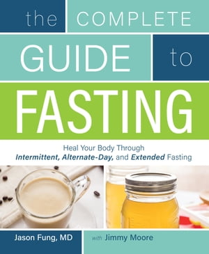 The Complete Guide to Fasting Heal Your Body Through Intermittent,  Alternate-Day,  and Extended Fasting