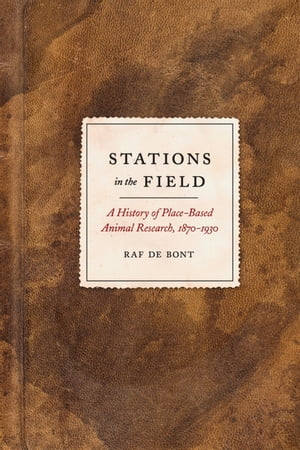 Stations in the Field A History of Place-Based Animal Research,  1870-1930