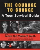 Courage To Change: A Teen Survival Guide by The Leave Out Violence Teens,Brenda Proulx