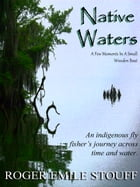 Native Waters: An Indigenous Fly Fisher's Journey Across Time and Water by Roger Emile Stouff