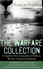 The Warfare Collection - Complete Historiographical Military Works of Rudyard Kipling: Sea Warfare, The Irish Guards in the Great War, A Fleet in Bein by Rudyard Kipling