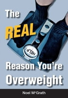 The Real Reason You're Overweight by Noel McGrath