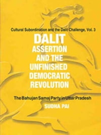 Dalit Assertion and the Unfinished Democratic Revolution: The Bahujan Samaj Party in Uttar Pradesh