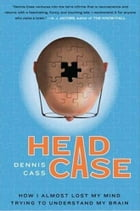 Head Case: How I Almost Lost My Mind Trying to Understand My Brain by Dennis Cass