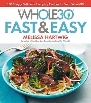 The Whole30 Fast & Easy Cookbook: 150 Simply Delicious Everyday Recipes for Your Whole30 by Melissa Hartwig Urban