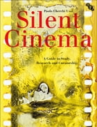 Silent Cinema: A Guide to Study, Research and Curatorship by Paolo Cherchi Usai