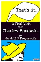 That's It. A Final Visit With Charles Bukowski by Gundolf S. Freyermuth