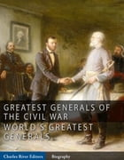 The Greatest Generals of the Civil War: The Lives and Legends of Robert E. Lee, Stonewall Jackson, Ulysses S. Grant, and William Tecumseh Sherman by Charles River Editors