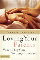 Loving Your Parents When They Can No Longer Love You by Terry Hargrave