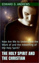 THE HOLY SPIRIT AND THE CHRISTIAN: How Are We to Understand the Work of and the Indwelling of the Holy Spirit? by Edward D. Andrews