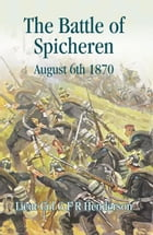Battle of Spicheren: August 1870 by G.F.R Henderson