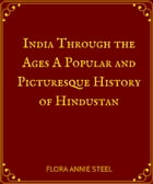 India Through the Ages A Popular and Picturesque History of Hindustan by Flora Annie Steel