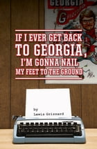 If I Ever Get Back to Georgia, Im Gonna Nail My Feet to the Ground by Lewis Grizzard