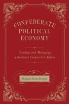Confederate Political Economy: Creating and Managing a Southern Corporatist Nation by Michael Brem Bonner