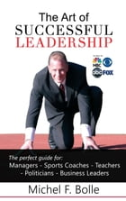 THE ART OF SUCCESSFUL LEADERSHIP: Empower the leader in you! by Michel F. Bolle