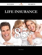Life insurance 85 Success Secrets - 85 Most Asked Questions On Life insurance - What You Need To Know