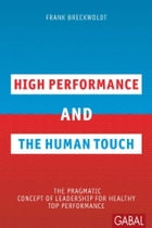 High Performance and the Human Touch: The pragmatic Concept of Leadership for healthy Top Performance by Frank Breckwoldt
