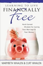 Learning to Live Financially Free: Hard-Earned Wisdom for Saving Your Marriage & Your Money by Marybeth Whalen