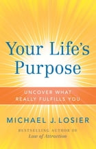 Your Life's Purpose: Uncover What Really Fulfills You by Michael J. Losier