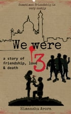 We Were Three: a story of friendship, love & death by Himanshu Arora