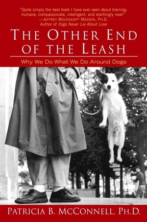 The Other End of the Leash: Why We Do What We Do Around Dogs by Patricia McConnell, Ph.D.