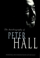 Making an Exhibition of Myself: the autobiography of Peter Hall: The Autobiography of Peter Hall by Peter Hall