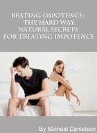 Beating Impotence: The Hard Way. Natural Secrets for Treating Impotence by M Danielson
