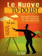 Le Nuove To-Do List - Una Guida Semplice Per Fare Realmente Le Cose Importanti by S.J. Scott
