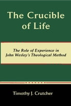 The Crucible of Life: The Role of Experience in John Wesley's Theological Method by Timothy J. Crutcher