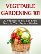 Vegetable Gardening 101: 20 Vegetables You Can Grow Easily in Your Organic Garden by Loren Olson