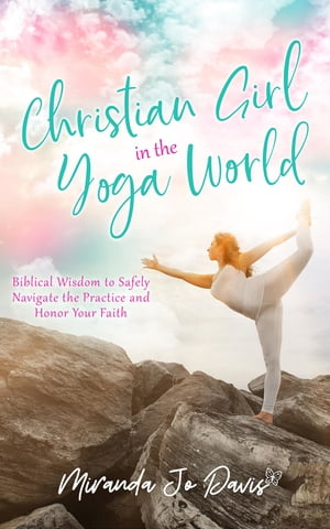 Christian Girl in the Yoga World: Biblical Wisdom to Safely Navigate the Practice and Honor Your Faith