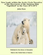 """New Lands within the Arctic Circle Narrative of the Discoveries of the Austrian Ship """"Tegetthoff"""" in the Years 1872-1874 by Julius Payer"""