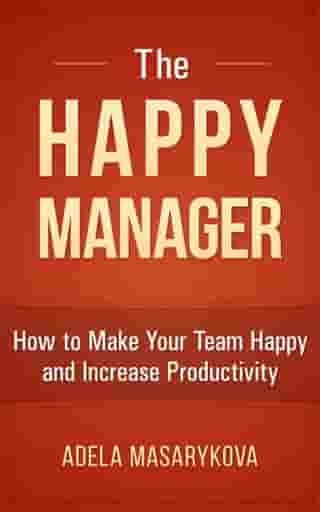 The Happy Manager: How to Make Your Team Happy and Increase Productivity by Adela Masarykova