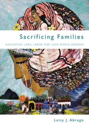 Sacrificing Families Navigating Laws,  Labor,  and Love Across Borders