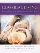 Classical Living: A Month to Month Guide to Ancient Rituals for Heart and Home by Frances Bernstein