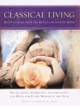 Book Classical Living: A Month to Month Guide to Ancient Rituals for Heart and Home by Frances Bernstein