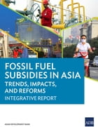Fossil Fuel Subsidies in Asia: Trends, Impacts, and Reforms: Integrative Report by Asian Development Bank