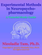 Experimental Methods in Neuropsychopharmacology: A Tutorial Study Guide by Nicoladie Tam, Ph.D.