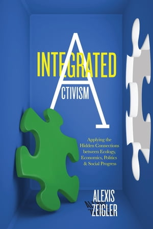 Integrated Activism Applying the Hidden Connections between Ecology,  Economics,  Politics,  and Social Progress