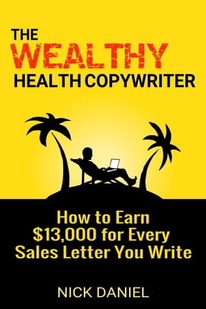 The Wealthy Health Copywriter: How to Earn $13,000 for Every Sales Letter You Write by Nick Daniel